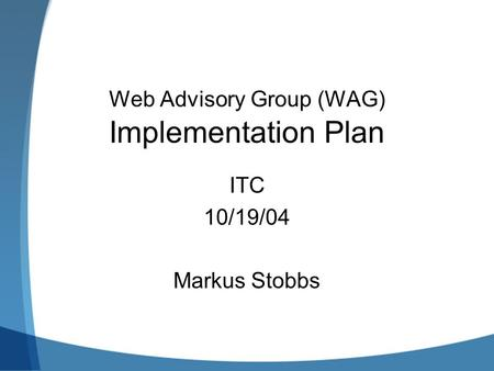 Web Advisory Group (WAG) Implementation Plan ITC 10/19/04 Markus Stobbs.