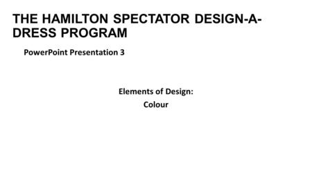 THE HAMILTON SPECTATOR DESIGN-A- DRESS PROGRAM PowerPoint Presentation 3 Elements of Design: Colour.