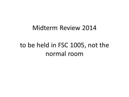 Midterm Review 2014 to be held in FSC 1005, not the normal room.