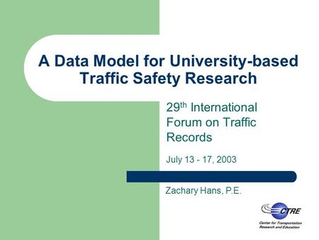 A Data Model for University-based Traffic Safety Research 29 th International Forum on Traffic Records July 13 - 17, 2003 Zachary Hans, P.E.