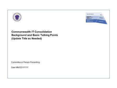 Commonwealth IT Consolidation Background and Basic Talking Points (Update Title as Needed) Committee or Person Presenting Date MM/DD/YYYY.