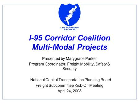 I-95 Corridor Coalition Multi-Modal Projects Presented by Marygrace Parker Program Coordinator, Freight Mobility, Safety & Security National Capital Transportation.
