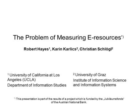 The Problem of Measuring E-resources *) Robert Hayes 1, Karin Karlics 2, Christian Schlögl 2 2 University of Graz Institute of Information Science and.