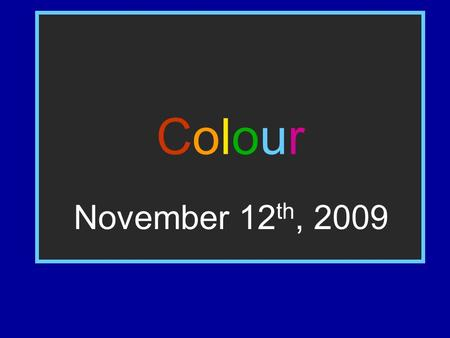 ColourColour November 12 th, 2009. Quick Starter - Lack of Colour Imagine you could only see in black and white. What are the possible implications this.
