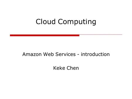 Cloud Computing Amazon Web Services - introduction Keke Chen.