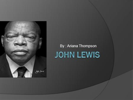 By : Ariana Thompson Who is John Lewis?  Lewis was born in Troy, Alabama the third son of Willie Mae and Eddie Lewis. His parents were sharecroppers.