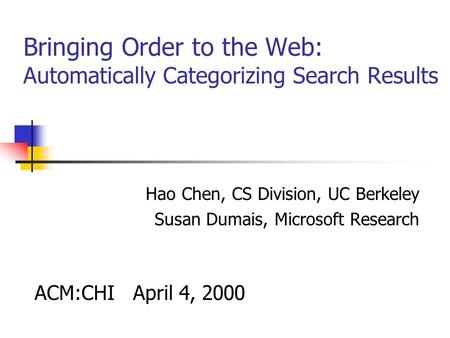 Bringing Order to the Web: Automatically Categorizing Search Results Hao Chen, CS Division, UC Berkeley Susan Dumais, Microsoft Research ACM:CHI April.