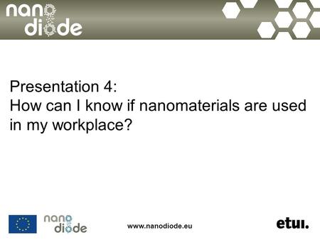 Www.nanodiode.eu Presentation 4: How can I know if nanomaterials are used in my workplace?
