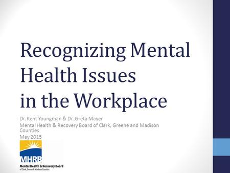 Recognizing Mental Health Issues in the Workplace Dr. Kent Youngman & Dr. Greta Mayer Mental Health & Recovery Board of Clark, Greene and Madison Counties.