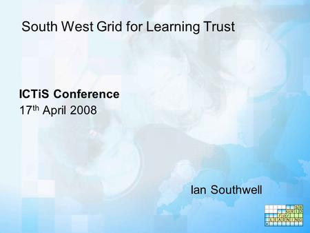 South West Grid for Learning Trust ICTiS Conference 17 th April 2008 Ian Southwell.