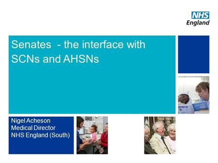NHS | Presentation to [XXXX Company] | [Type Date]1 Senates - the interface with SCNs and AHSNs Nigel Acheson Medical Director NHS England (South)