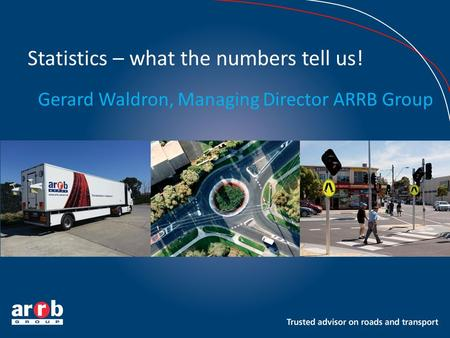 Statistics – what the numbers tell us! Gerard Waldron, Managing Director ARRB Group.
