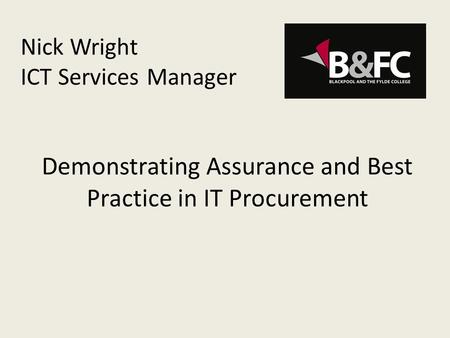 Nick Wright ICT Services Manager Demonstrating Assurance and Best Practice in IT Procurement.