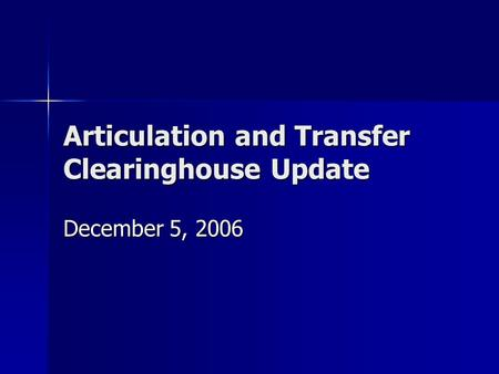 Articulation and Transfer Clearinghouse Update December 5, 2006.