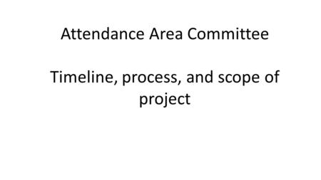 Attendance Area Committee Timeline, process, and scope of project.