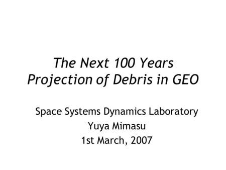The Next 100 Years Projection of Debris in GEO Space Systems Dynamics Laboratory Yuya Mimasu 1st March, 2007.