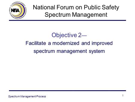1 Objective 2 — Facilitate a modernized and improved spectrum management system Spectrum Management Process National Forum on Public Safety Spectrum Management.