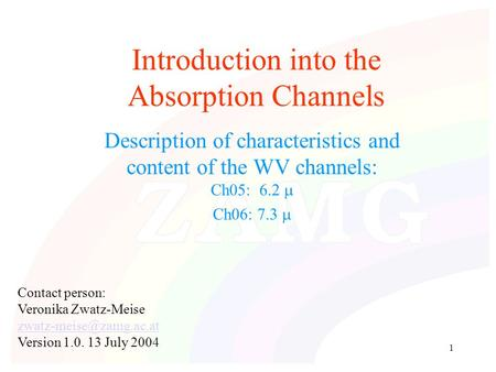 1 Introduction into the Absorption Channels Description of characteristics and content of the WV channels: Ch05: 6.2  Ch06: 7.3  Contact person: Veronika.