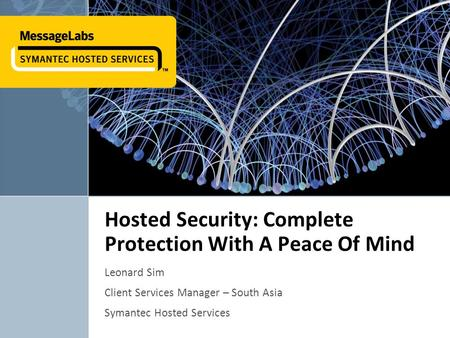 Hosted Security: Complete Protection With A Peace Of Mind Leonard Sim Client Services Manager – South Asia Symantec Hosted Services 1.