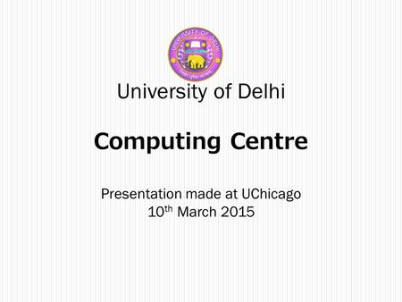 University of Delhi Computing Centre Presentation made at UChicago 10 th March 2015.