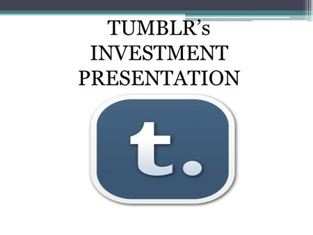 "TUMBLR's INVESTMENT PRESENTATION. Tumblr's Business Offerings: Tumble-blogging That uses quick, mixed-media posts Providing the ""Share on Tumblr"" option."