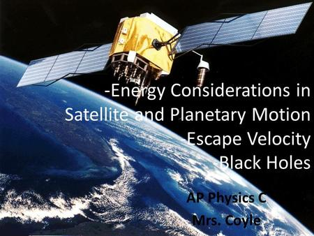 -Energy Considerations in Satellite and Planetary Motion -Escape Velocity -Black Holes AP Physics C Mrs. Coyle.