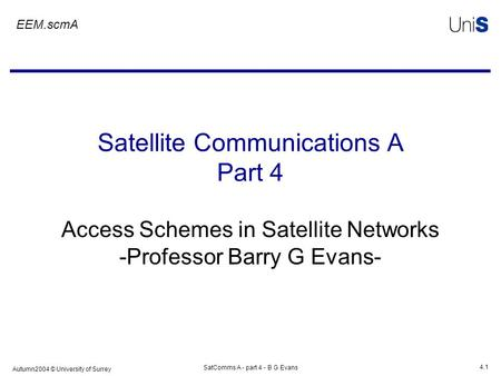 Autumn2004 © University of Surrey SatComms A - part 4 - B G Evans 4.1 Satellite Communications A Part 4 Access Schemes in Satellite Networks -Professor.