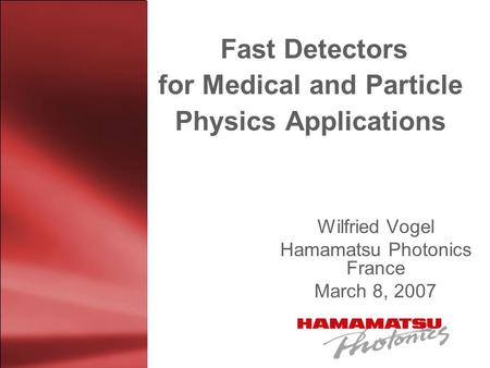 Fast Detectors for Medical and Particle Physics Applications Wilfried Vogel Hamamatsu Photonics France March 8, 2007.