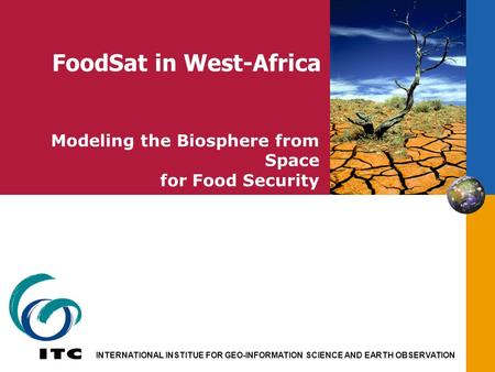 INTERNATIONAL INSTITUE FOR GEO-INFORMATION SCIENCE AND EARTH OBSERVATION Modeling the Biosphere from Space for Food Security FoodSat in West-Africa.