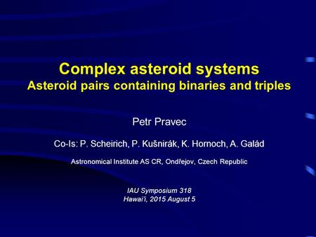 Complex asteroid systems Asteroid pairs containing binaries and triples Petr Pravec Co-Is: P. Scheirich, P. Kušnirák, K. Hornoch, A. Galád Astronomical.