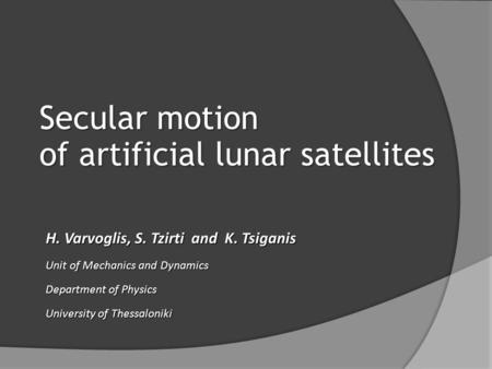 Secular motion of artificial lunar satellites H. Varvoglis, S. Tzirti and K. Tsiganis Unit of Mechanics and Dynamics Department of Physics University of.