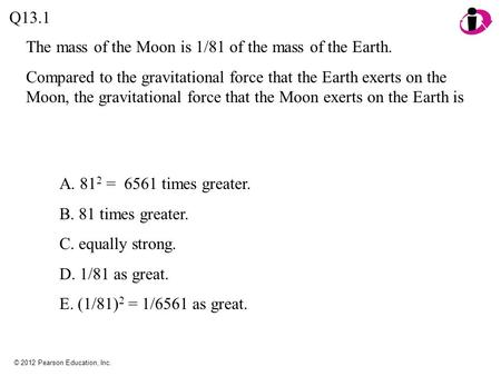 © 2012 Pearson Education, Inc. The mass of the Moon is 1/81 of the mass of the Earth. Compared to the gravitational force that the Earth exerts on the.