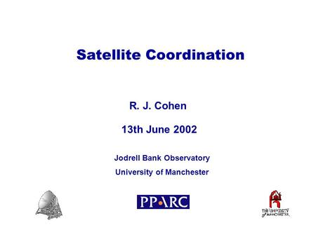 Satellite Coordination R. J. Cohen R. J. Cohen Jodrell Bank Observatory University of Manchester Jodrell Bank Observatory University of Manchester 13th.