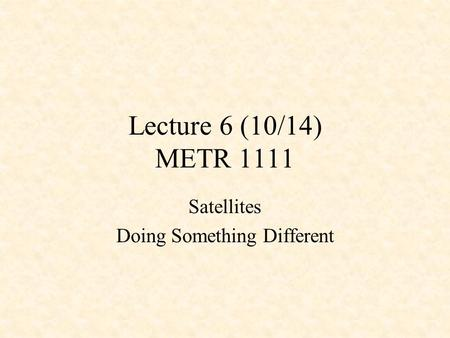Lecture 6 (10/14) METR 1111 Satellites Doing Something Different.