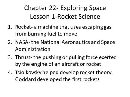 Chapter 22- Exploring Space Lesson 1-Rocket Science 1.Rocket- a machine that uses escaping gas from burning fuel to move 2.NASA- the National Aeronautics.
