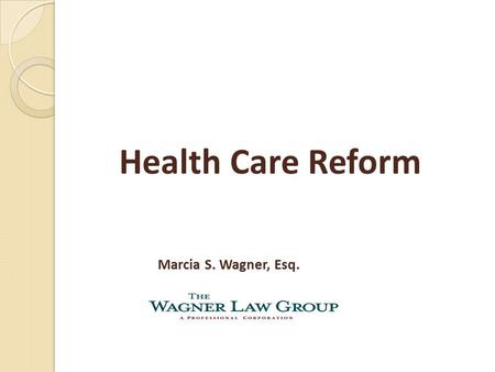 Health Care Reform Marcia S. Wagner, Esq.. 2 Introduction Legislation ◦ Patient Protection and Affordable Care Act ◦ Health Care and Education Affordability.