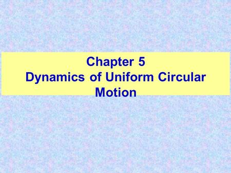 Chapter 5 Dynamics of Uniform Circular Motion. Circular Motion If the acceleration is in the same direction as the velocity i.e., parallel to the velocity,