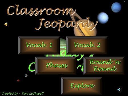 Jeopardy Classroom Today's Categories… Vocab. 1 Vocab. 2 Phases Round 'n Round Explore Created by - Tara LaChapell.