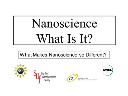 What Makes Nanoscience so Different? Nanoscience What Is It?