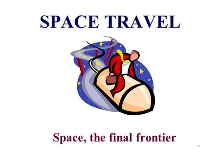 SPACE TRAVEL Space, the final frontier Astronaut  A person that is trained to be a pilot, navigator or scientist in space.