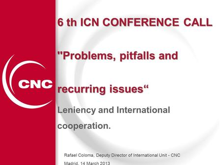 "1 6 th ICN CONFERENCE CALL ''Problems, pitfalls and recurring issues"" Leniency and International cooperation. Rafael Coloma, Deputy Director of International."