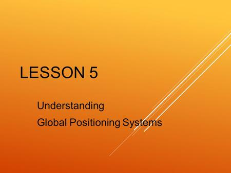 LESSON 5 Understanding Global Positioning Systems.