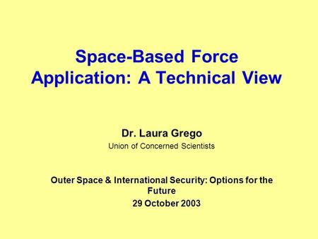 Space-Based Force Application: A Technical View Dr. Laura Grego Union of Concerned Scientists Outer Space & International Security: Options for the Future.