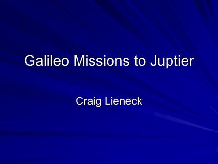 Galileo Missions to Juptier Craig Lieneck. Galileo Spacecraft One of the most complex robotic spacecraft ever flown. Consists of two spacecrafts: –Orbiter: