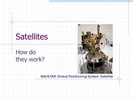 Satellites How do they work? NAVSTAR Global Positioning System Satellite.