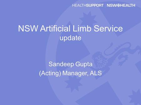 NSW Artificial Limb Service update Sandeep Gupta (Acting) Manager, ALS.