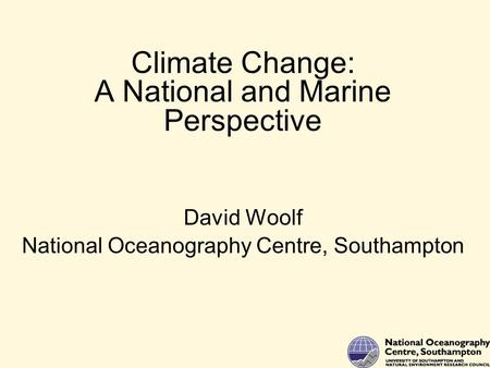 Climate Change: A National and Marine Perspective David Woolf National Oceanography Centre, Southampton.