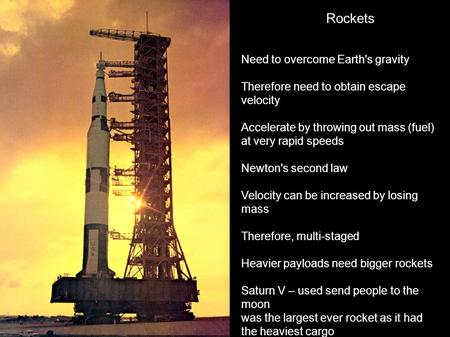 Rockets Need to overcome Earth's gravity Therefore need to obtain escape velocity Accelerate by throwing out mass (fuel) at very rapid speeds Newton's.