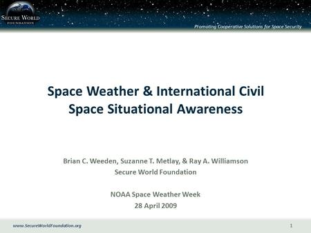 Www.SecureWorldFoundation.org Promoting Cooperative Solutions for Space Security 1 Space Weather & International Civil Space Situational Awareness Brian.