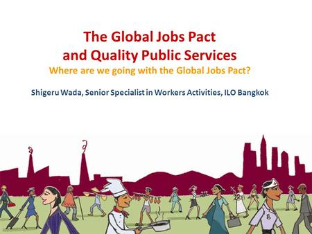 The Global Jobs Pact and Quality Public Services Where are we going with the Global Jobs Pact? Shigeru Wada, Senior Specialist in Workers Activities,